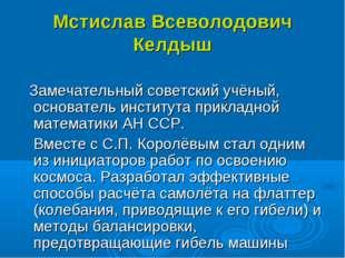 Мстислав Всеволодович Келдыш Замечательный советский учёный, основатель инсти