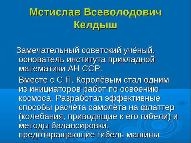 Мстислав Всеволодович Келдыш Замечательный советский учёный, основатель инсти...