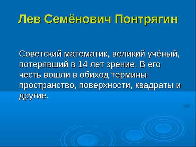 Лев Семёнович Понтрягин Советский математик, великий учёный, потерявший в 14...
