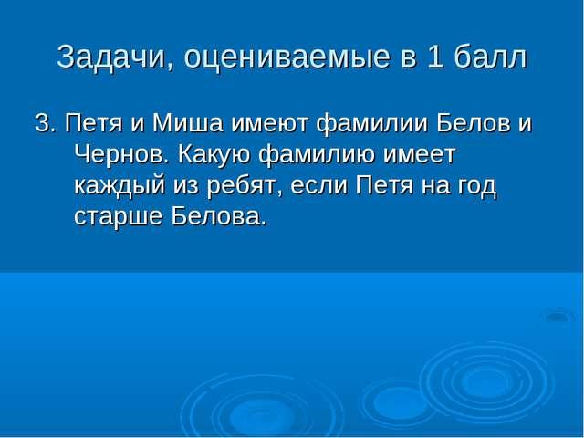 Задачи, оцениваемые в 1 балл 3. Петя и Миша имеют фамилии Белов и Чернов. Как...