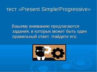 тест «Present Simple/Progressive» Вашему вниманию предлагаются задания, в кот