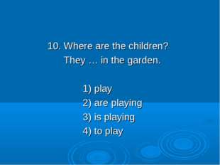 10. Where are the children? They … in the garden. 1) play 2) are playing 3)