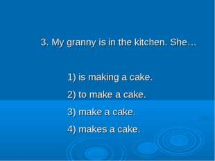 3. My granny is in the kitchen. She… 1) is making a cake. 2) to make a cake.