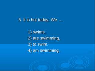 5. It is hot today. We … 1) swims. 2) are swimming. 3) to swim. 4) am swimming.