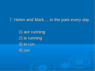 7. Helen and Mark ... in the park every day. 1) are running 2) is running 3)