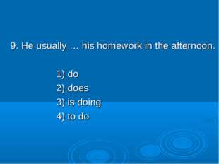 9. He usually … his homework in the afternoon. 1) do 2) does 3) is doing 4)
