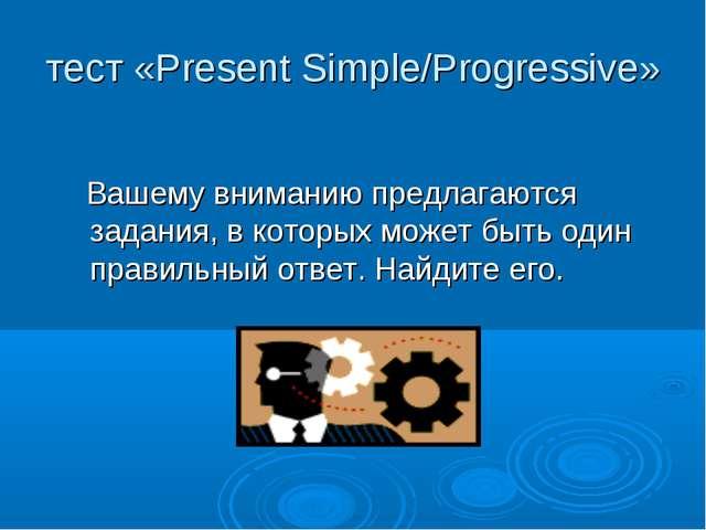 тест «Present Simple/Progressive» Вашему вниманию предлагаются задания, в кот...