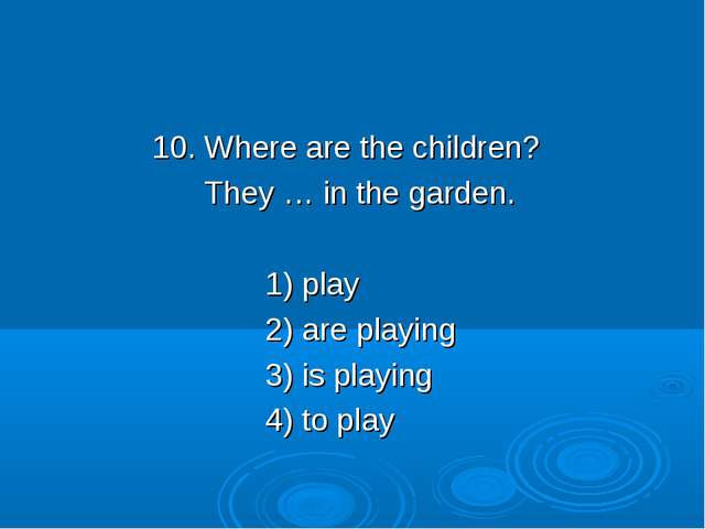 10. Where are the children? They … in the garden. 1) play 2) are playing 3)...