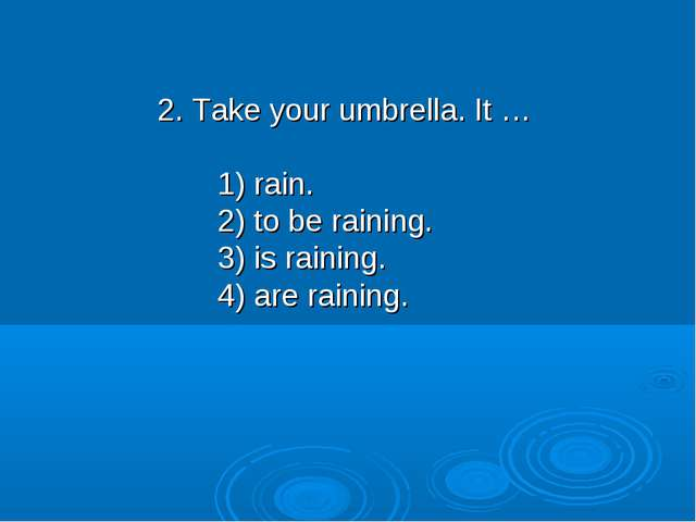 2. Take your umbrella. It … 1) rain. 2) to be raining. 3) is raining. 4) are...