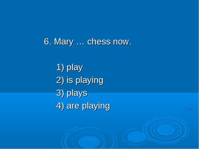 6. Mary … chess now. 1) play 2) is playing 3) plays 4) are playing