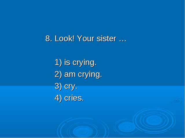 8. Look! Your sister … 1) is crying. 2) am crying. 3) cry. 4) cries.
