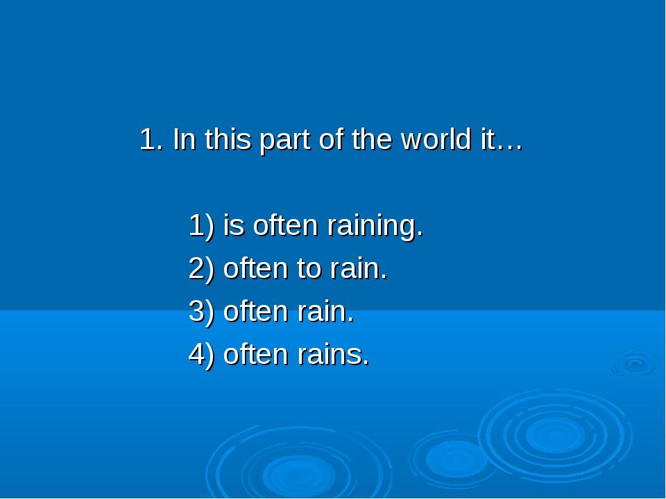 1. In this part of the world it… 1) is often raining. 2) often to rain. 3) o...