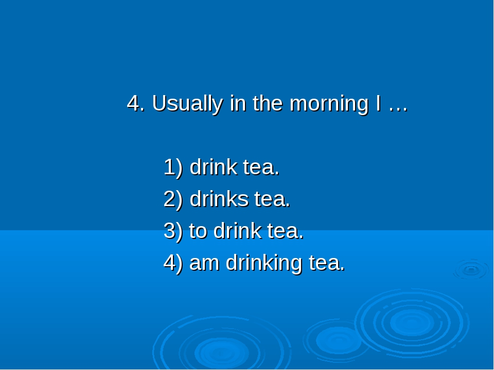 4. Usually in the morning I … 1) drink tea. 2) drinks tea. 3) to drink tea....