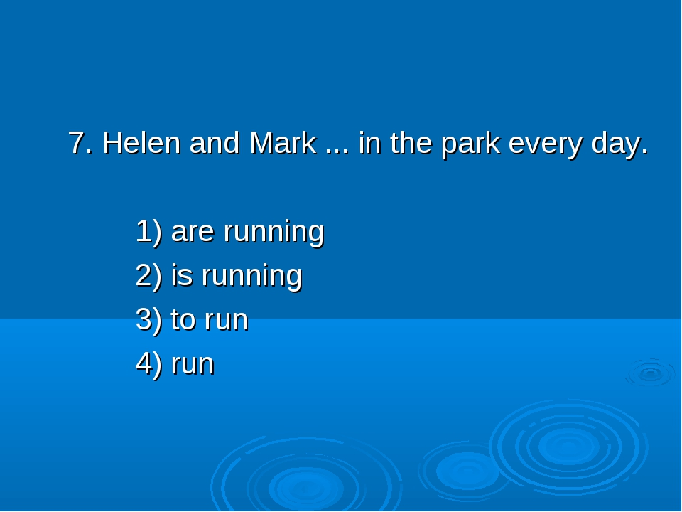 7. Helen and Mark ... in the park every day. 1) are running 2) is running 3)...