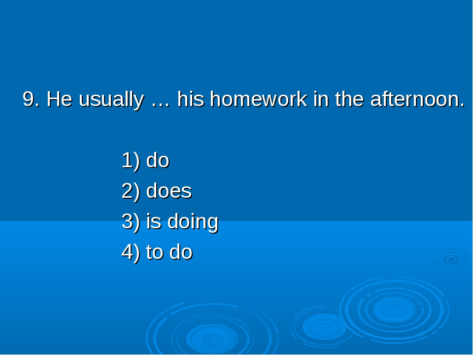 9. He usually … his homework in the afternoon. 1) do 2) does 3) is doing 4)...