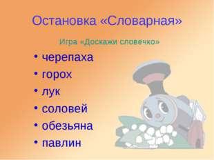 Остановка «Словарная» Игра «Доскажи словечко» черепаха горох лук соловей обез