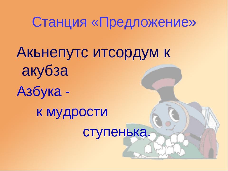Станция «Предложение» Акьнепутс итсордум к акубза Азбука - к мудрости ступень...