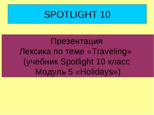 SPOTLIGHT 10 Презентация Лексика по теме «Traveling» (учебник Spotlight 10 кл