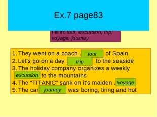 Ex.7 page83 Fill in: tour, excursion, trip, voyage, journey They went on a c