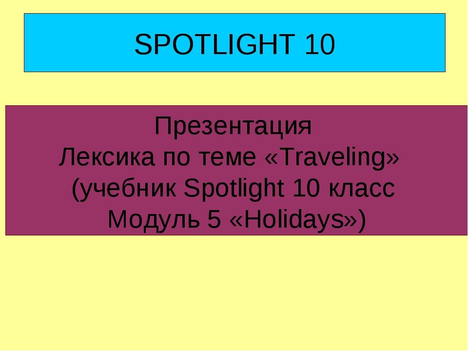 SPOTLIGHT 10 Презентация Лексика по теме «Traveling» (учебник Spotlight 10 кл...
