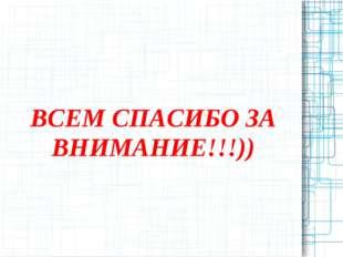 ВСЕМ СПАСИБО ЗА ВНИМАНИЕ!!!))