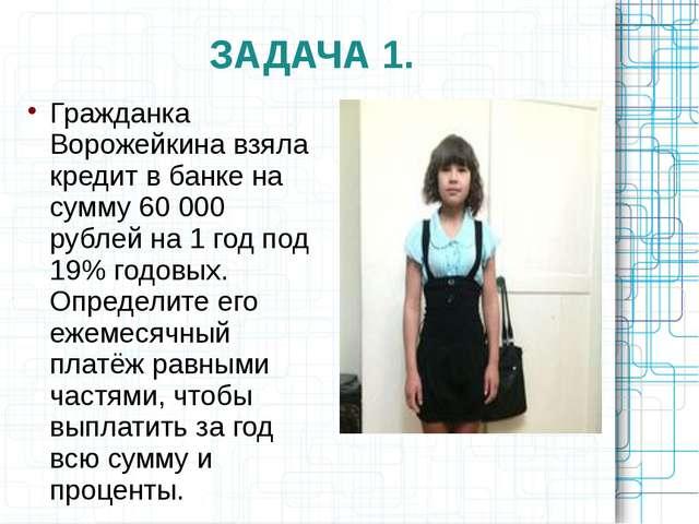 ЗАДАЧА 1. Гражданка Ворожейкина взяла кредит в банке на сумму 60 000 рублей н...