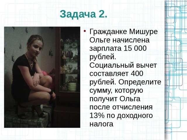 Задача 2. Гражданке Мишуре Ольге начислена зарплата 15 000 рублей. Социальный...