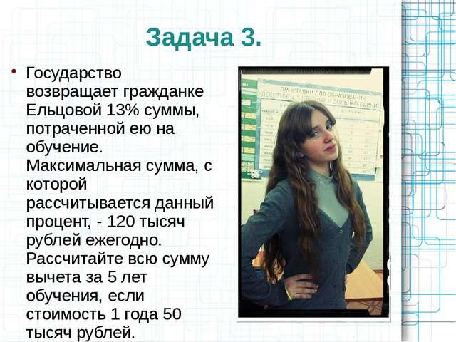 Задача 3. Государство возвращает гражданке Ельцовой 13% суммы, потраченной ею...