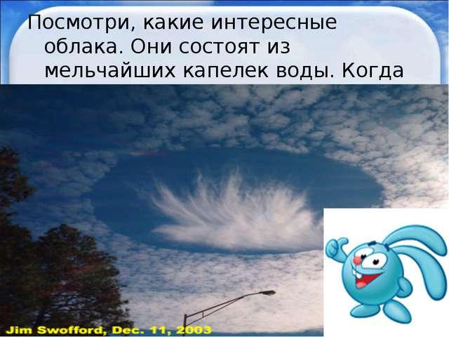 Посмотри, какие интересные облака. Они состоят из мельчайших капелек воды. Ко...