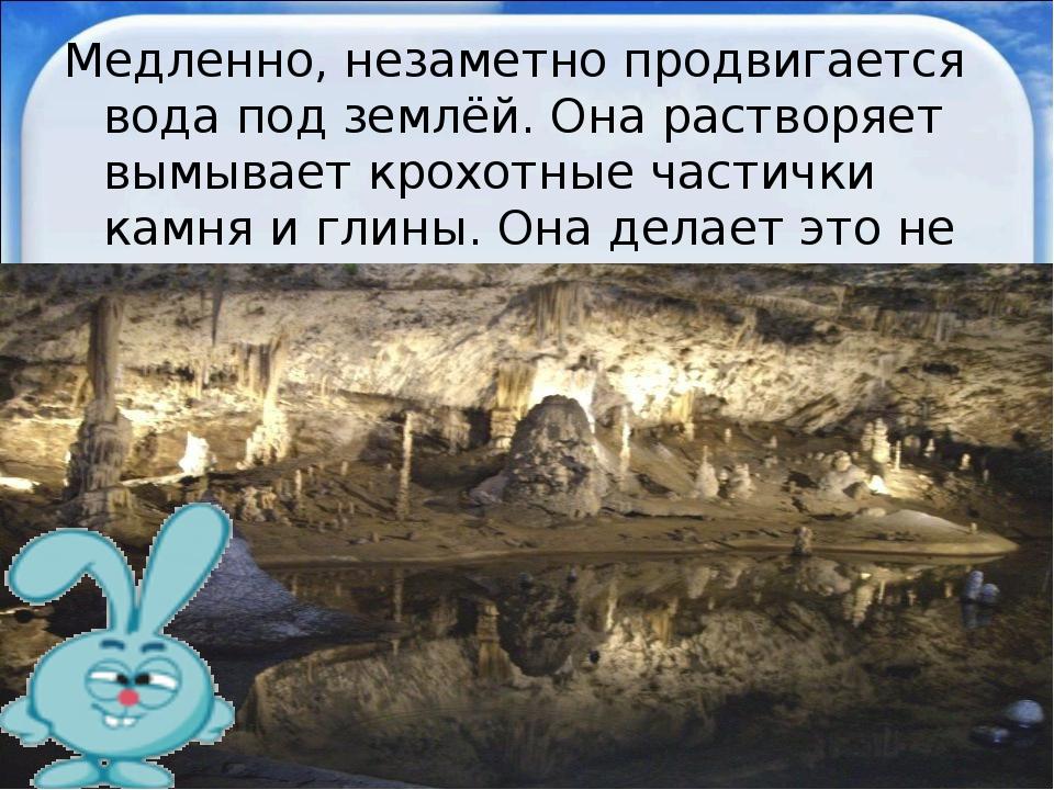 Медленно, незаметно продвигается вода под землёй. Она растворяет вымывает кро...