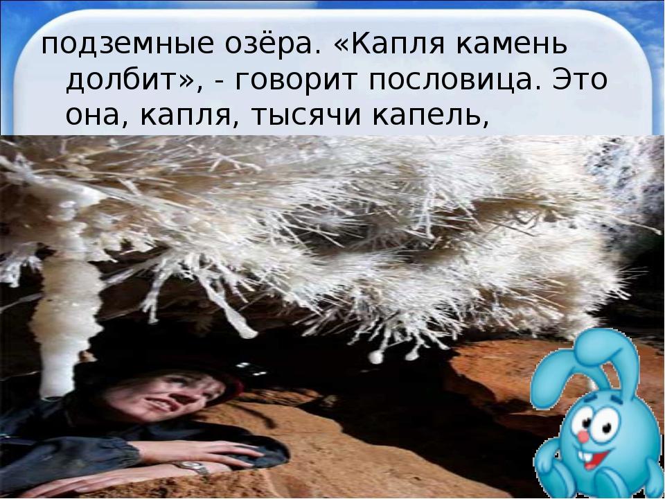 подземные озёра. «Капля камень долбит», - говорит пословица. Это она, капля,...
