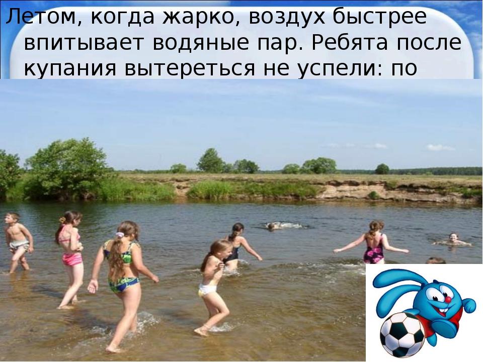Летом, когда жарко, воздух быстрее впитывает водяные пар. Ребята после купани...