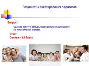 Результаты анкетирования педагогов Вопрос 1 Оцените работу с семьёй, проводим