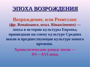 ЭПОХА ВОЗРОЖДЕНИЯ Возрождение, или Ренессанс (фр. Renaissance, итал. Rinascim