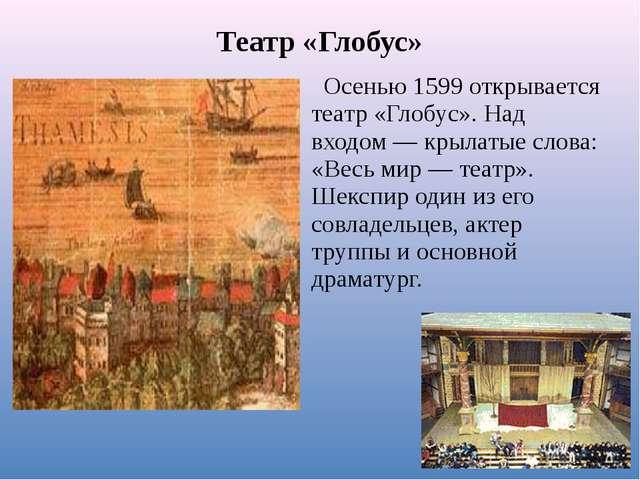 Театр «Глобус» Осенью 1599 открывается театр «Глобус». Над входом — крылатые...