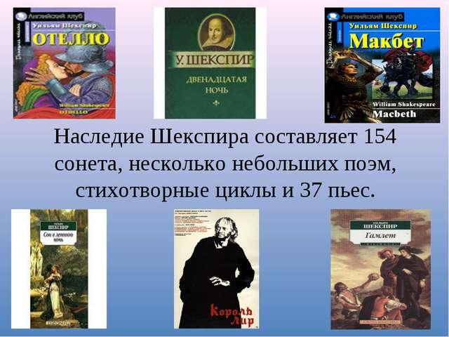 Наследие Шекспира составляет 154 сонета, несколько небольших поэм, стихотворн...