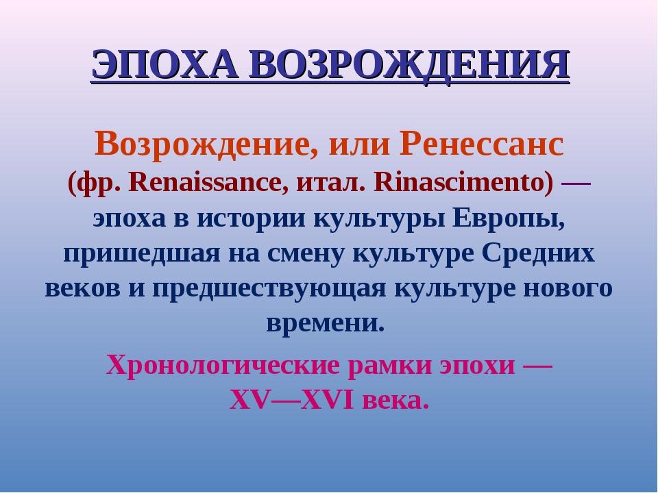 ЭПОХА ВОЗРОЖДЕНИЯ Возрождение, или Ренессанс (фр. Renaissance, итал. Rinascim...