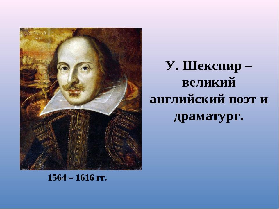 У. Шекспир – великий английский поэт и драматург. 1564 – 1616 гг.