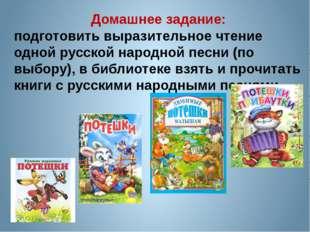 Домашнее задание: подготовить выразительное чтение одной русской народной пес