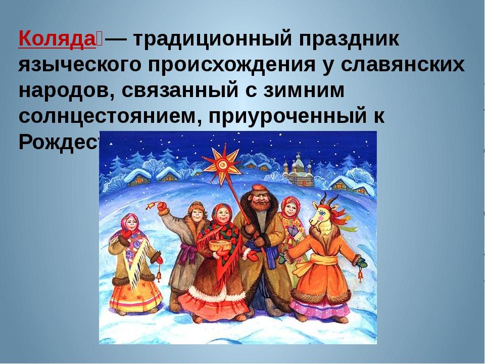 Коляда́— традиционный праздник языческого происхождения у славянских народов,...