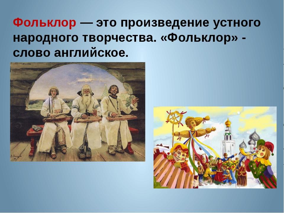 Фольклор — это произведение устного народного творчества. «Фольклор» - слово...