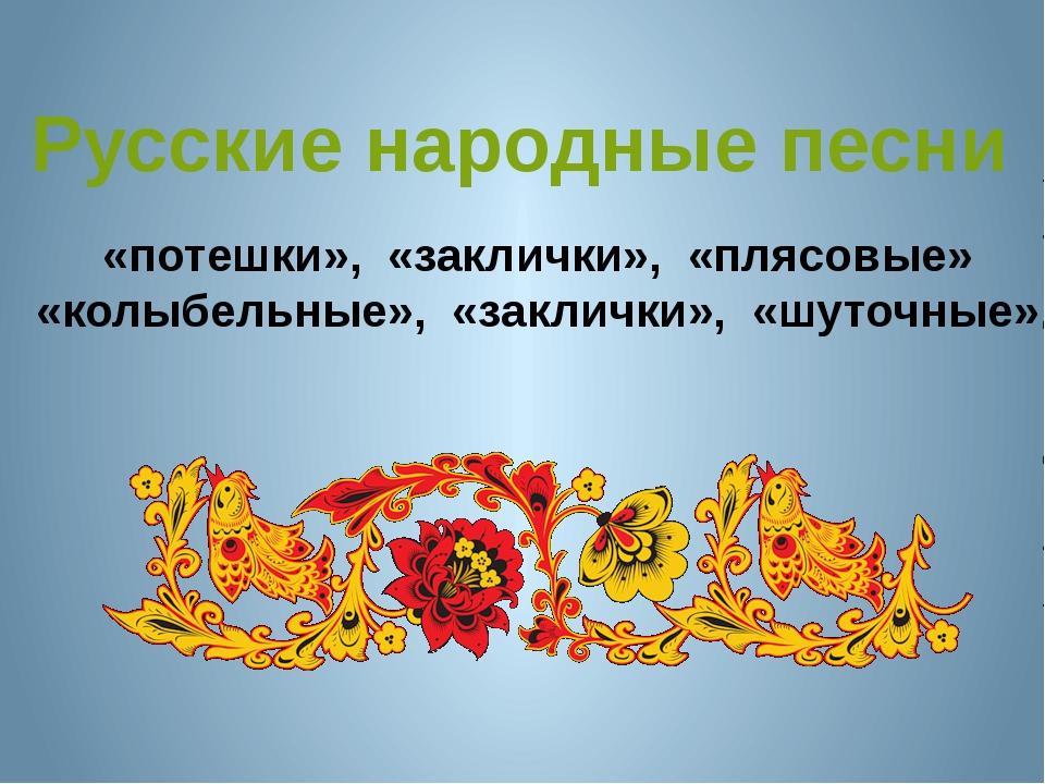 «потешки», «заклички», «плясовые» «колыбельные», «заклички», «шуточные» Русск...