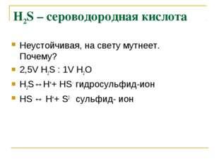 Н2S – сероводородная кислота Неустойчивая, на свету мутнеет. Почему? 2,5V Н2S