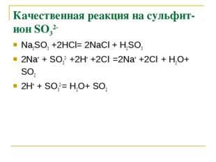 Качественная реакция на сульфит-ион SО32- Na2SО3 +2НСl= 2NaСl + Н2SО3 2Na+ +