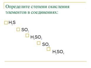 Определите степени окисления элементов в соединениях: Н2S  SO2  Н2SO3