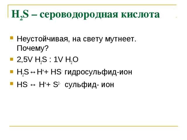 Н2S – сероводородная кислота Неустойчивая, на свету мутнеет. Почему? 2,5V Н2S...