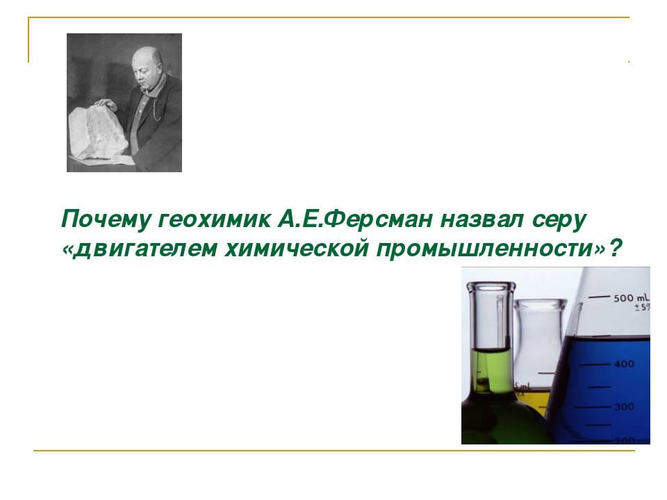 Почему геохимик А.Е.Ферсман назвал серу «двигателем химической промышленност...