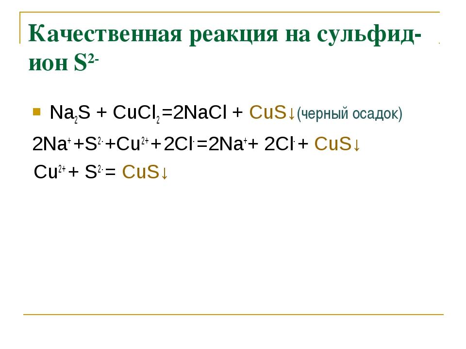 Качественная реакция на сульфид-ион S2- Na2S + СuCl2 =2NaCl + СuS↓(черный оса...