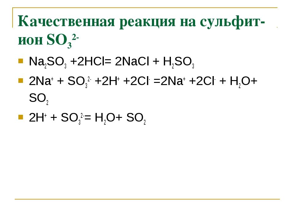 Качественная реакция на сульфит-ион SО32- Na2SО3 +2НСl= 2NaСl + Н2SО3 2Na+ +...