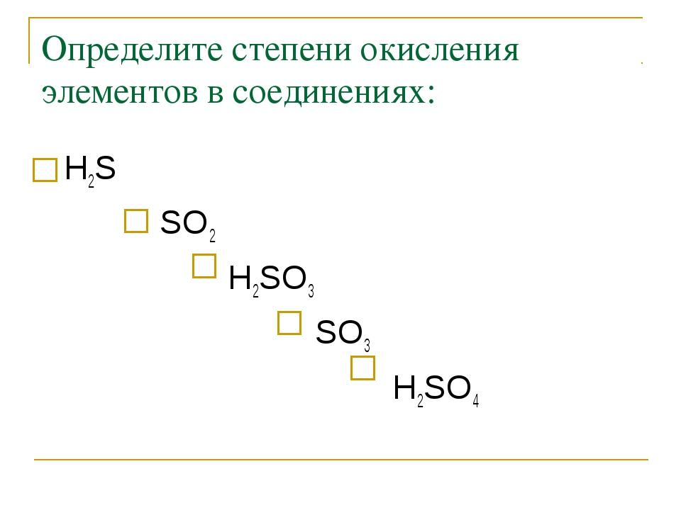 Определите степени окисления элементов в соединениях: Н2S  SO2  Н2SO3...